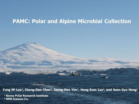 PAMC: Polar and Alpine Microbial Collection Yung Mi Lee 1, Cheng-Dae Choe 2, Jeong-Han Yim 1, Hong Kum Lee 1, and Soon Gyu Hong 1 1 Korea Polar Research.