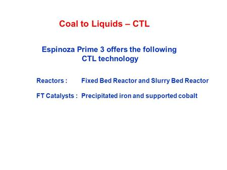 Coal to Liquids – CTL Reactors : Fixed Bed Reactor and Slurry Bed Reactor FT Catalysts : Precipitated iron and supported cobalt Espinoza Prime 3 offers.