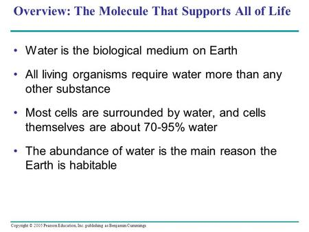 Copyright © 2005 Pearson Education, Inc. publishing as Benjamin Cummings Overview: The Molecule That Supports All of Life Water is the biological medium.