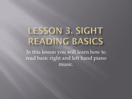 In this lesson you will learn how to read basic right and left hand piano music.