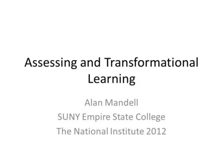 Assessing and Transformational Learning Alan Mandell SUNY Empire State College The National Institute 2012.