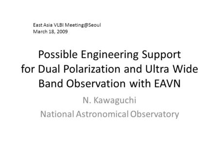 Possible Engineering Support for Dual Polarization and Ultra Wide Band Observation with EAVN N. Kawaguchi National Astronomical Observatory East Asia VLBI.