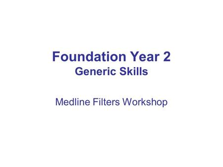 Foundation Year 2 Generic Skills Medline Filters Workshop.