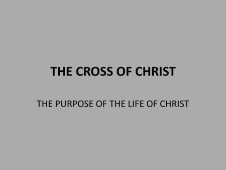 THE CROSS OF CHRIST THE PURPOSE OF THE LIFE OF CHRIST.