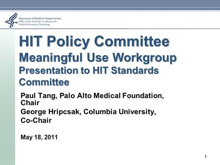 HIT Policy Committee Meaningful Use Workgroup Presentation to HIT Standards Committee Paul Tang, Palo Alto Medical Foundation, Chair George Hripcsak, Columbia.