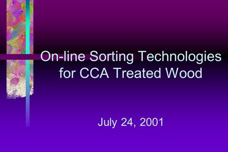 On-line Sorting Technologies for CCA Treated Wood July 24, 2001.