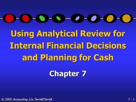 7 - 1 © 2005 Accounting 1/e, Terrell/Terrell Using Analytical Review for Internal Financial Decisions and Planning for Cash Chapter 7.