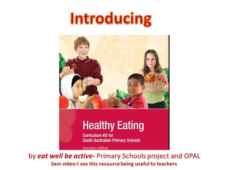 By eat well be active- Primary Schools project and OPAL Sam video-I see this resource being useful to teachers.