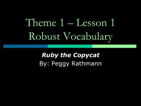 Theme 1 – Lesson 1 Robust Vocabulary Ruby the Copycat By: Peggy Rathmann.
