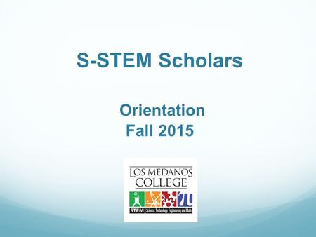 S-STEM Scholars Orientation Fall 2015. Introductions Name Major Where you want to transfer Career goal Favorite outside of school activity.