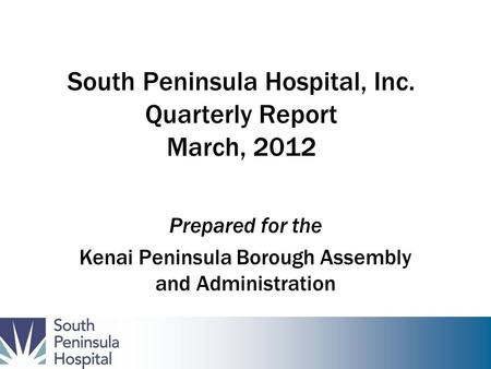 South Peninsula Hospital, Inc. Quarterly Report March, 2012 Prepared for the Kenai Peninsula Borough Assembly and Administration.