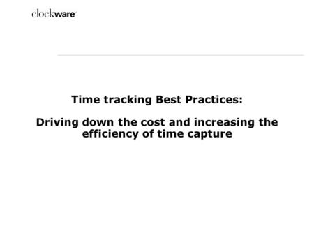 Time tracking Best Practices: Driving down the cost and increasing the efficiency of time capture.