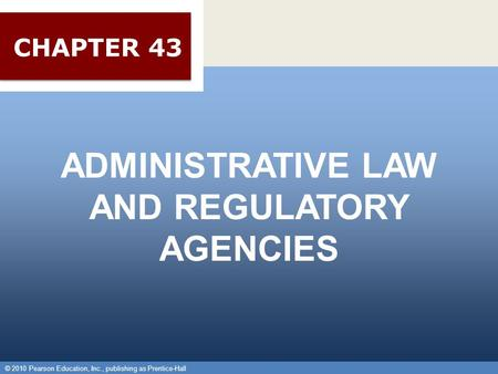 © 2010 Pearson Education, Inc., publishing as Prentice-Hall 1 ADMINISTRATIVE LAW AND REGULATORY AGENCIES © 2010 Pearson Education, Inc., publishing as.