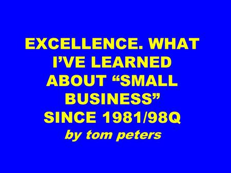 "EXCELLENCE. WHAT I'VE LEARNED ABOUT ""SMALL BUSINESS"" SINCE 1981/98Q by tom peters."