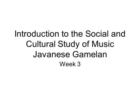 Introduction to the Social and Cultural Study of Music Javanese Gamelan Week 3.