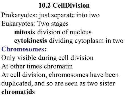 10.2 CellDivision Prokaryotes: just separate into two Eukaryotes: Two stages mitosis division of nucleus cytokinesis dividing cytoplasm in two Chromosomes: