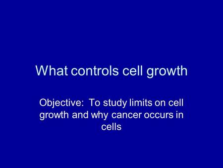 What controls cell growth Objective: To study limits on cell growth and why cancer occurs in cells.