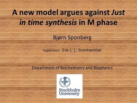 A new model argues against Just in time synthesis in M phase Bjørn Sponberg Supervisor: Erik L. L. Sonnhammer Department of Biochemistry and Biophysics.
