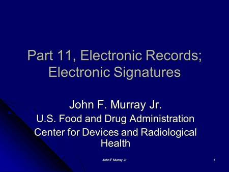 John F Murray Jr 1 Part 11, Electronic Records; Electronic Signatures John F. Murray Jr. U.S. Food and Drug Administration Center for Devices and Radiological.