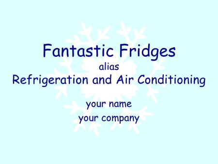 Fantastic Fridges alias Refrigeration and Air Conditioning your name your company.