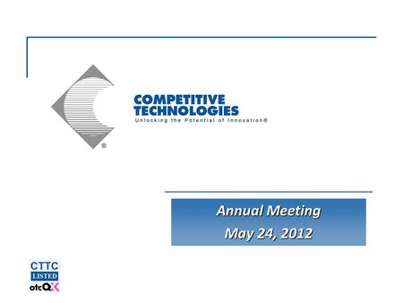 Annual Meeting May 24, 2012. Competitive Technologies, Inc.  © 2012 2 Statements made about our future expectations are forward- looking statements and.