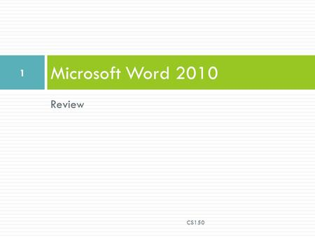 Review Microsoft Word 2010 CS150 1. Edit and Format a Document  Open a previously saved document  Select text by  clicking,  clicking and dragging,