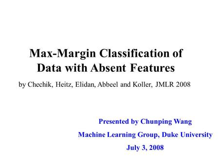 Max-Margin Classification of Data with Absent Features Presented by Chunping Wang Machine Learning Group, Duke University July 3, 2008 by Chechik, Heitz,
