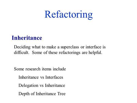 Refactoring Deciding what to make a superclass or interface is difficult. Some of these refactorings are helpful. Some research items include Inheritance.