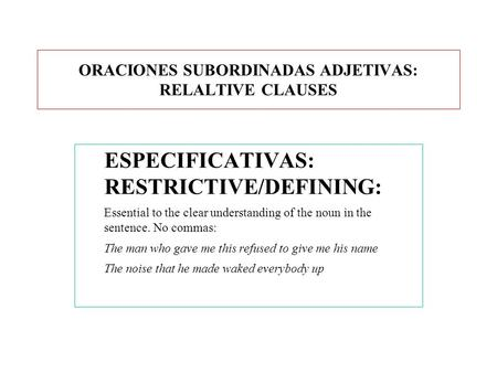ORACIONES SUBORDINADAS ADJETIVAS: RELALTIVE CLAUSES ESPECIFICATIVAS: RESTRICTIVE/DEFINING: Essential to the clear understanding of the noun in the sentence.