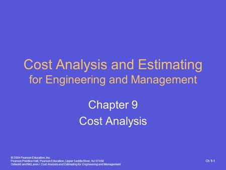 Ch 9-1 © 2004 Pearson Education, Inc. Pearson Prentice Hall, Pearson Education, Upper Saddle River, NJ 07458 Ostwald and McLaren / Cost Analysis and Estimating.