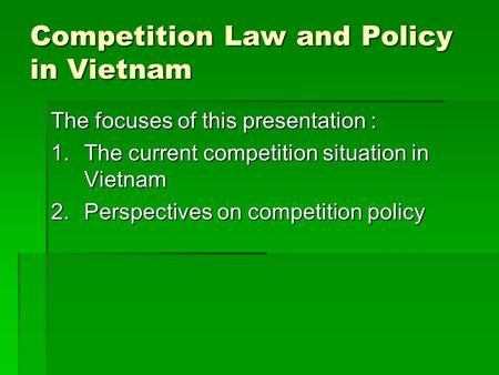 Competition Law and Policy in Vietnam The focuses of this presentation : 1.The current competition situation in Vietnam 2.Perspectives on competition policy.