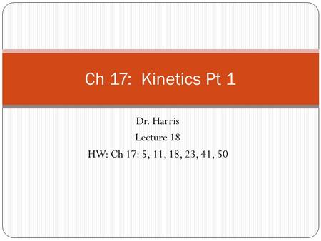 Dr. Harris Lecture 18 HW: Ch 17: 5, 11, 18, 23, 41, 50 Ch 17: Kinetics Pt 1.