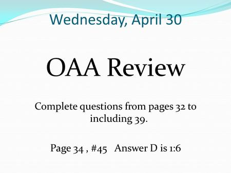 Wednesday, April 30 OAA Review Complete questions from pages 32 to including 39. Page 34, #45 Answer D is 1:6.