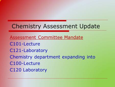 Chemistry Assessment Update C101-Lecture C121-Laboratory Chemistry department expanding into C100-Lecture C120 Laboratory Assessment Committee Mandate.