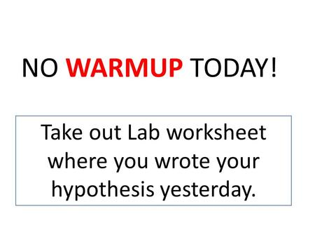 Take out Lab worksheet where you wrote your hypothesis yesterday.