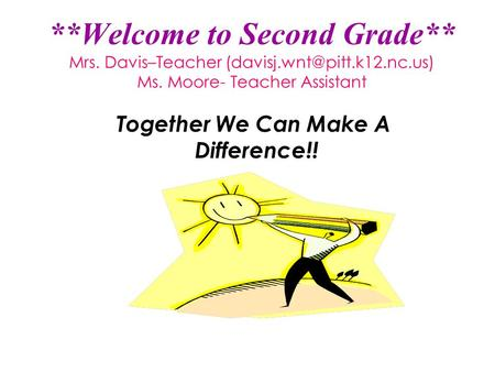 **Welcome to Second Grade** Mrs. Davis–Teacher Ms. Moore- Teacher Assistant Together We Can Make A Difference!!