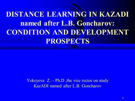 1 DISTANCE LEARNING IN KAZADI named after L.B. Goncharov: CONDITION AND DEVELOPMENT PROSPECTS Yekeyeva Z. – Ph.D,the vice rector on study KazADI named.