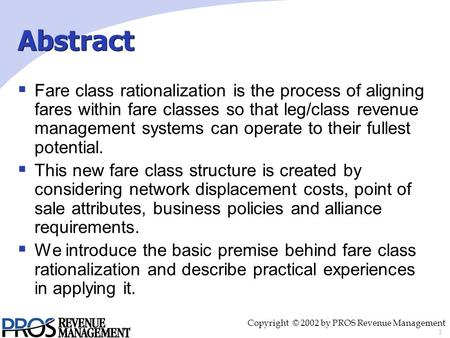 1 Copyright © 2002 by PROS Revenue Management  Fare class rationalization is the process of aligning fares within fare classes so that leg/class revenue.