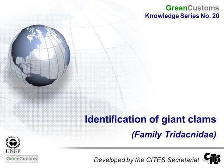 Identification of giant clams (Family Tridacnidae) Developed by the CITES Secretariat GreenCustoms Knowledge Series No. 20.