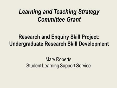Mary Roberts Student Learning Support Service Learning and Teaching Strategy Committee Grant Research and Enquiry Skill Project: Undergraduate Research.