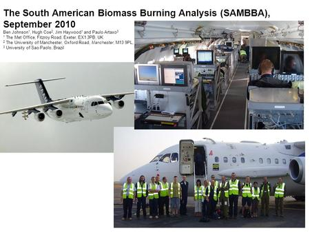 The South American Biomass Burning Analysis (SAMBBA), September 2010 Ben Johnson 1, Hugh Coe 2, Jim Haywood 1 and Paulo Artaxo 3 1 The Met Office, Fitzroy.