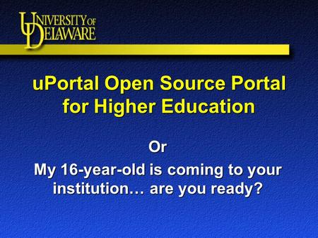 UPortal Open Source Portal for Higher Education Or My 16-year-old is coming to your institution… are you ready?