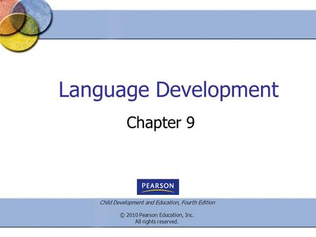 Child Development and Education, Fourth Edition © 2010 Pearson Education, Inc. All rights reserved. Language Development Chapter 9.