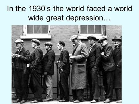In the 1930's the world faced a world wide great depression…