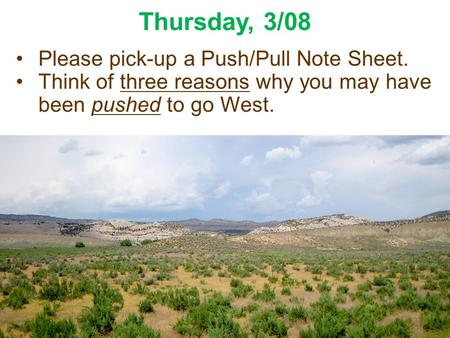 Thursday, 3/08 Please pick-up a Push/Pull Note Sheet. Think of three reasons why you may have been pushed to go West.