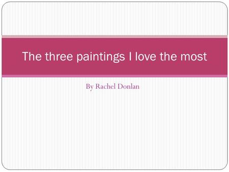 By Rachel Donlan The three paintings I love the most.