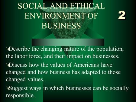 SOCIAL AND ETHICAL ENVIRONMENT OF BUSINESS  Describe the changing nature of the population, the labor force, and their impact on businesses.  Discuss.