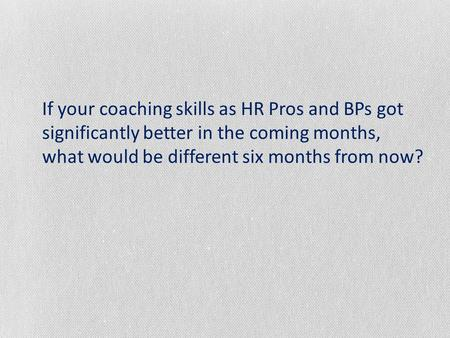 If your coaching skills as HR Pros and BPs got significantly better in the coming months, what would be different six months from now?
