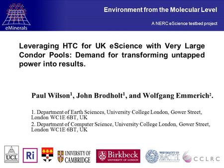Leveraging HTC for UK eScience with Very Large Condor Pools: Demand for transforming untapped power into results. Paul Wilson 1, John Brodholt 1, and Wolfgang.