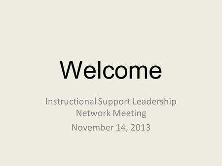 Welcome Instructional Support Leadership Network Meeting November 14, 2013.